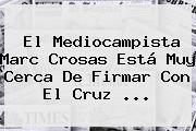 El Mediocampista <b>Marc Crosas</b> Está Muy Cerca De Firmar Con El Cruz <b>...</b>