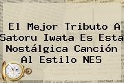 El Mejor Tributo A <b>Satoru Iwata</b> Es Esta Nostálgica Canción Al Estilo NES
