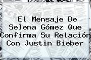 El Mensaje De Selena Gómez Que Confirma Su Relación Con <b>Justin Bieber</b>