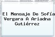 El Mensaje De <b>Sofía Vergara</b> A Ariadna Gutiérrez