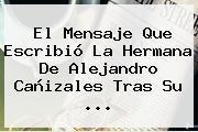 El Mensaje Que Escribió La Hermana De <b>Alejandro Cañizales</b> Tras Su ...