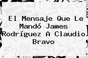 El Mensaje Que Le Mandó <b>James Rodríguez</b> A Claudio Bravo