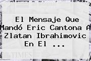 El Mensaje Que Mandó Eric Cantona A <b>Zlatan Ibrahimovic</b> En El ...