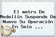 El <b>metro De Medellín</b> Suspende De Nuevo Su Operación En Seis ...