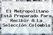 El Metropolitano Está Preparado Para Recibir A La <b>Selección Colombia</b>