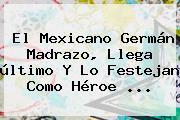 El Mexicano <b>Germán Madrazo</b>, Llega último Y Lo Festejan Como Héroe ...