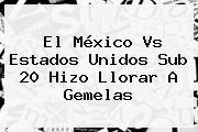El <b>México Vs Estados Unidos Sub 20</b> Hizo Llorar A Gemelas