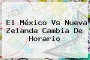 El <b>México Vs Nueva Zelanda</b> Cambia De Horario