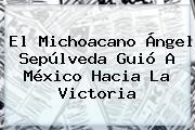 El Michoacano <b>Ángel Sepúlveda</b> Guió A México Hacia La Victoria
