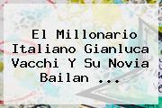 El Millonario Italiano <b>Gianluca Vacchi</b> Y Su Novia Bailan ...