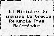 El Ministro De Finanzas De <b>Grecia</b> Renuncia Tras Referéndum