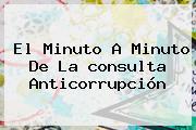 El Minuto A Minuto De La <b>consulta Anticorrupción</b>