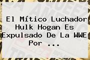El Mítico Luchador <b>Hulk Hogan</b> Es Expulsado De La WWE Por <b>...</b>