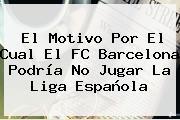 El Motivo Por El Cual El FC <b>Barcelona</b> Podría No Jugar La Liga Española
