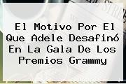 El Motivo Por El Que <b>Adele</b> Desafinó En La Gala De Los Premios Grammy