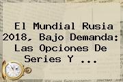El <b>Mundial Rusia 2018</b>, Bajo Demanda: Las Opciones De Series Y ...