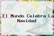 El Mundo Celebra La <b>Navidad</b>