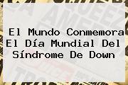 El Mundo Conmemora El Día Mundial Del <b>Síndrome De Down</b>