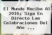 El Mundo Recibe Al <b>2016</b>: Siga En Directo Las Celebraciones Del Año <b>...</b>
