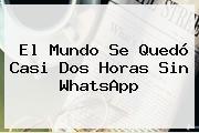 El Mundo Se Quedó Casi Dos Horas Sin <b>WhatsApp</b>