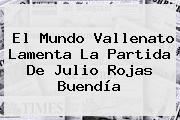 El Mundo Vallenato Lamenta La Partida De <b>Julio Rojas</b> Buendía