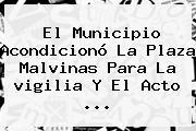 El Municipio Acondicionó La Plaza Malvinas Para La <b>vigilia</b> Y El Acto ...