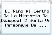 El Niño Al Centro De La Historia De <b>Deadpool</b> 2 Sería Un Personaje De ...