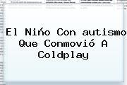 El Niño Con <b>autismo</b> Que Conmovió A Coldplay