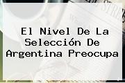 El Nivel De La Selección De <b>Argentina</b> Preocupa