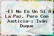 ?El No Es Un Sí A La Paz, Pero Con Justicia?: <b>Iván Duque</b>