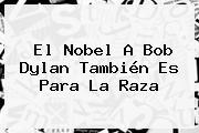 El Nobel A <b>Bob Dylan</b> También Es Para La Raza