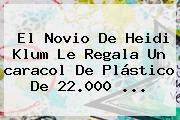 El Novio De Heidi Klum Le Regala Un <b>caracol</b> De Plástico De 22.000 <b>...</b>
