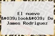 El <b>nuevo</b> &#039;<b>look&#039; De James</b> Rodriguez