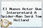 El Nuevo Actor Que Interpretará A Spider-Man Será <b>Tom Holland</b>