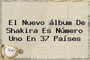El Nuevo álbum De <b>Shakira</b> Es Número Uno En 37 Países