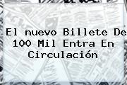 El <b>nuevo Billete</b> De 100 Mil Entra En Circulación