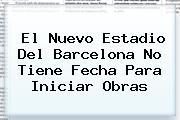 El Nuevo Estadio Del <b>Barcelona</b> No Tiene Fecha Para Iniciar Obras
