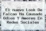 El Nuevo Look De <b>Falcao</b> Ha Causado Odios Y Amores En Redes Sociales