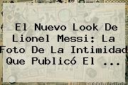 El Nuevo Look De Lionel <b>Messi</b>: La Foto De La Intimidad Que Publicó El ...