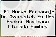 El Nuevo Personaje De <b>Overwatch</b> Es Una Hacker Mexicana Llamada Sombra