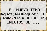 """EL NUEVO TEMA """"<b>NADA</b>"""" TE TRANSPORTA A LA LOS INICIOS DE ..."""