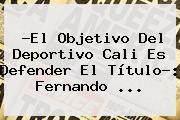 ?El Objetivo Del <b>Deportivo Cali</b> Es Defender El Título?: Fernando <b>...</b>