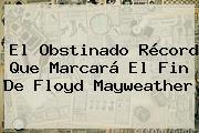 El Obstinado Récord Que Marcará El Fin De Floyd <b>Mayweather</b>