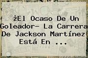 ¿El Ocaso De Un Goleador? La Carrera De <b>Jackson Martínez</b> Está En ...