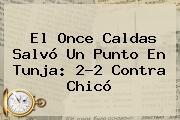 El <b>Once Caldas</b> Salvó Un Punto En Tunja: 2-2 Contra Chicó