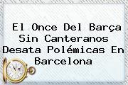 El Once Del Barça Sin Canteranos Desata Polémicas En Barcelona