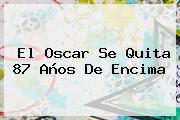 El <b>Oscar</b> Se Quita 87 Años De Encima
