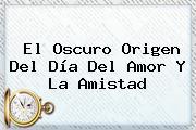 El Oscuro Origen Del <b>Día Del Amor Y La Amistad</b>