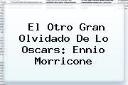 El Otro Gran Olvidado De Lo Oscars: <b>Ennio Morricone</b>