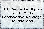 El Padre De Aylan Kurdi Y Un Conmovedor <b>mensaje De Navidad</b>